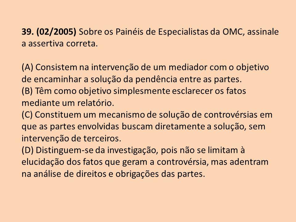 39. (02/2005) Sobre os Painéis de Especialistas da OMC, assinale a assertiva correta. (A) Consistem na intervenção de um mediador com o objetivo de en