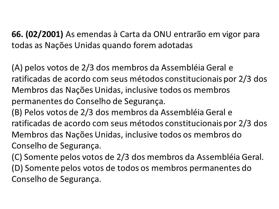 66. (02/2001) As emendas à Carta da ONU entrarão em vigor para todas as Nações Unidas quando forem adotadas (A) pelos votos de 2/3 dos membros da Asse