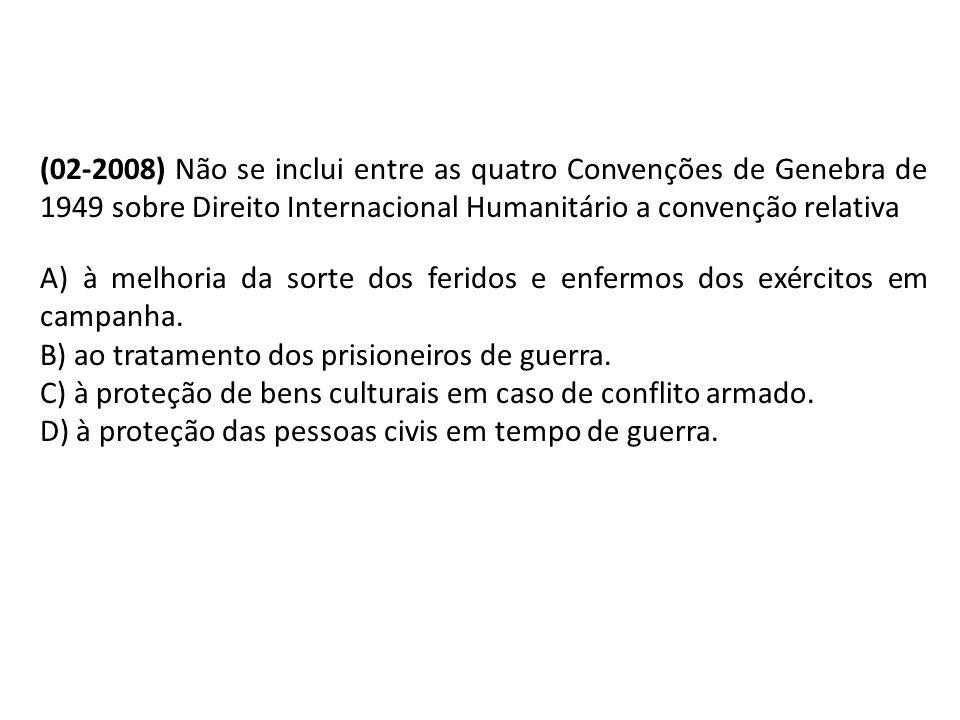 (02-2008) Não se inclui entre as quatro Convenções de Genebra de 1949 sobre Direito Internacional Humanitário a convenção relativa A) à melhoria da so