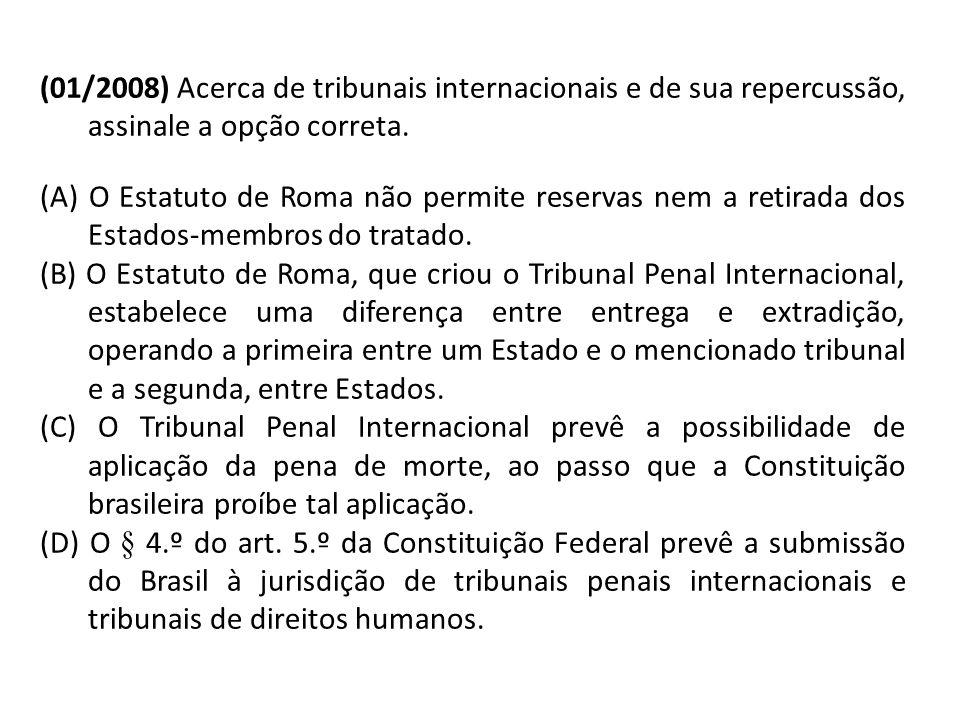 (01/2008) Acerca de tribunais internacionais e de sua repercussão, assinale a opção correta. (A) O Estatuto de Roma não permite reservas nem a retirad
