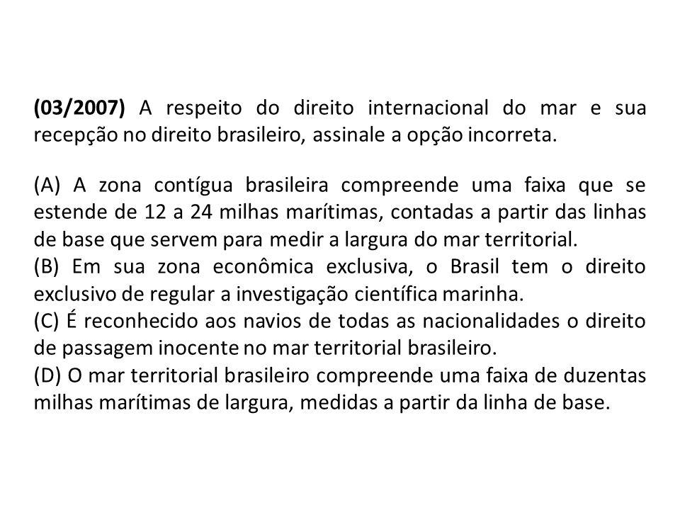 (03/2007) A respeito do direito internacional do mar e sua recepção no direito brasileiro, assinale a opção incorreta. (A) A zona contígua brasileira