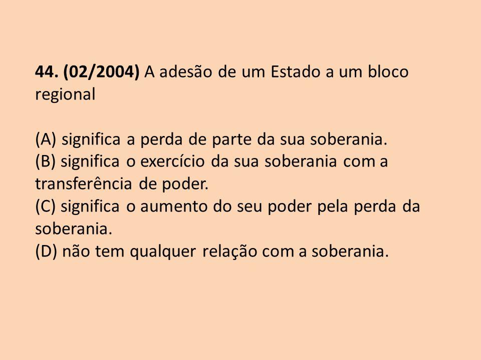 44. (02/2004) A adesão de um Estado a um bloco regional (A) significa a perda de parte da sua soberania. (B) significa o exercício da sua soberania co