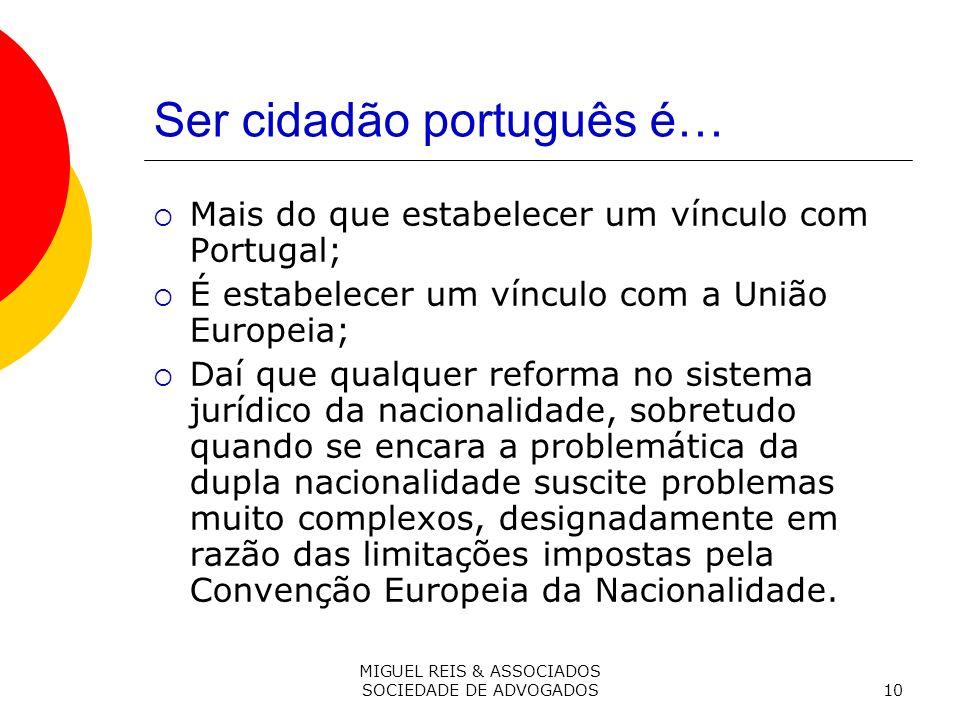 MIGUEL REIS & ASSOCIADOS SOCIEDADE DE ADVOGADOS10 Ser cidadão português é… Mais do que estabelecer um vínculo com Portugal; É estabelecer um vínculo com a União Europeia; Daí que qualquer reforma no sistema jurídico da nacionalidade, sobretudo quando se encara a problemática da dupla nacionalidade suscite problemas muito complexos, designadamente em razão das limitações impostas pela Convenção Europeia da Nacionalidade.