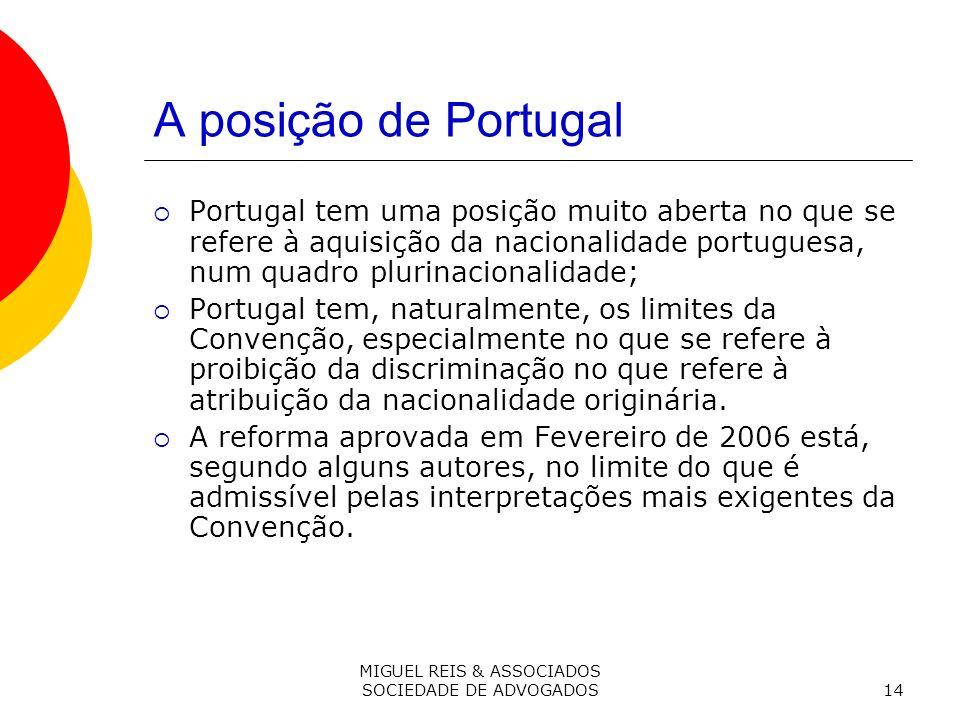 MIGUEL REIS & ASSOCIADOS SOCIEDADE DE ADVOGADOS14 A posição de Portugal Portugal tem uma posição muito aberta no que se refere à aquisição da nacionalidade portuguesa, num quadro plurinacionalidade; Portugal tem, naturalmente, os limites da Convenção, especialmente no que se refere à proibição da discriminação no que refere à atribuição da nacionalidade originária.