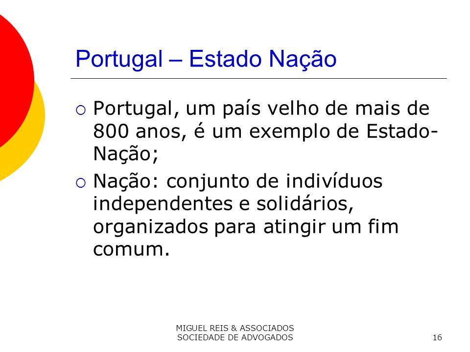 MIGUEL REIS & ASSOCIADOS SOCIEDADE DE ADVOGADOS16 Portugal – Estado Nação Portugal, um país velho de mais de 800 anos, é um exemplo de Estado- Nação; Nação: conjunto de indivíduos independentes e solidários, organizados para atingir um fim comum.