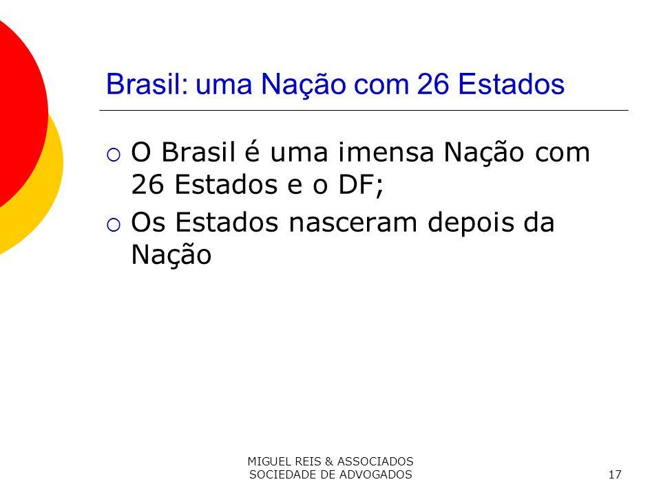 MIGUEL REIS & ASSOCIADOS SOCIEDADE DE ADVOGADOS17 Brasil: uma Nação com 26 Estados O Brasil é uma imensa Nação com 26 Estados e o DF; Os Estados nasceram depois da Nação
