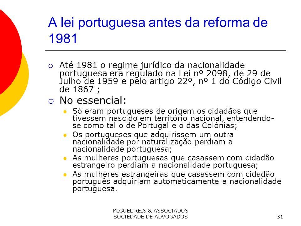 MIGUEL REIS & ASSOCIADOS SOCIEDADE DE ADVOGADOS31 A lei portuguesa antes da reforma de 1981 Até 1981 o regime jurídico da nacionalidade portuguesa era regulado na Lei nº 2098, de 29 de Julho de 1959 e pelo artigo 22º, nº 1 do Código Civil de 1867 ; No essencial: Só eram portugueses de origem os cidadãos que tivessem nascido em território nacional, entendendo- se como tal o de Portugal e o das Colónias; Os portugueses que adquirissem um outra nacionalidade por naturalização perdiam a nacionalidade portuguesa; As mulheres portuguesas que casassem com cidadão estrangeiro perdiam a nacionalidade portuguesa; As mulheres estrangeiras que casassem com cidadão português adquiriam automaticamente a nacionalidade portuguesa.