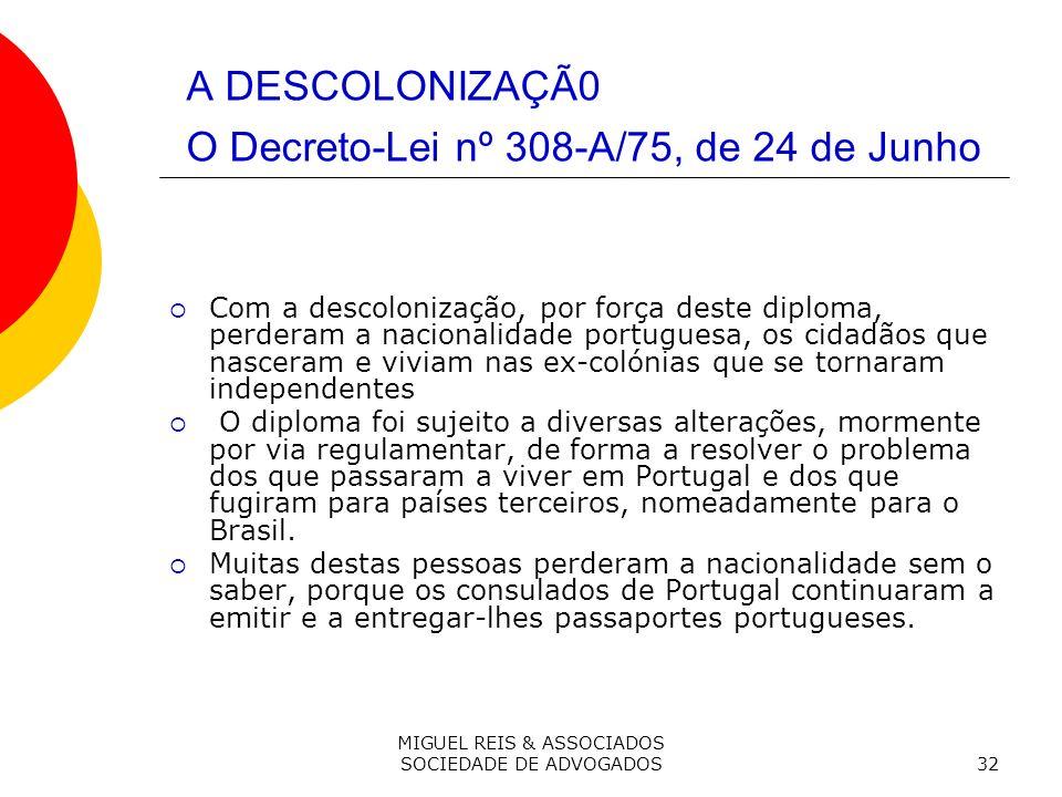 MIGUEL REIS & ASSOCIADOS SOCIEDADE DE ADVOGADOS32 A DESCOLONIZAÇÃ0 O Decreto-Lei nº 308-A/75, de 24 de Junho Com a descolonização, por força deste diploma, perderam a nacionalidade portuguesa, os cidadãos que nasceram e viviam nas ex-colónias que se tornaram independentes O diploma foi sujeito a diversas alterações, mormente por via regulamentar, de forma a resolver o problema dos que passaram a viver em Portugal e dos que fugiram para países terceiros, nomeadamente para o Brasil.