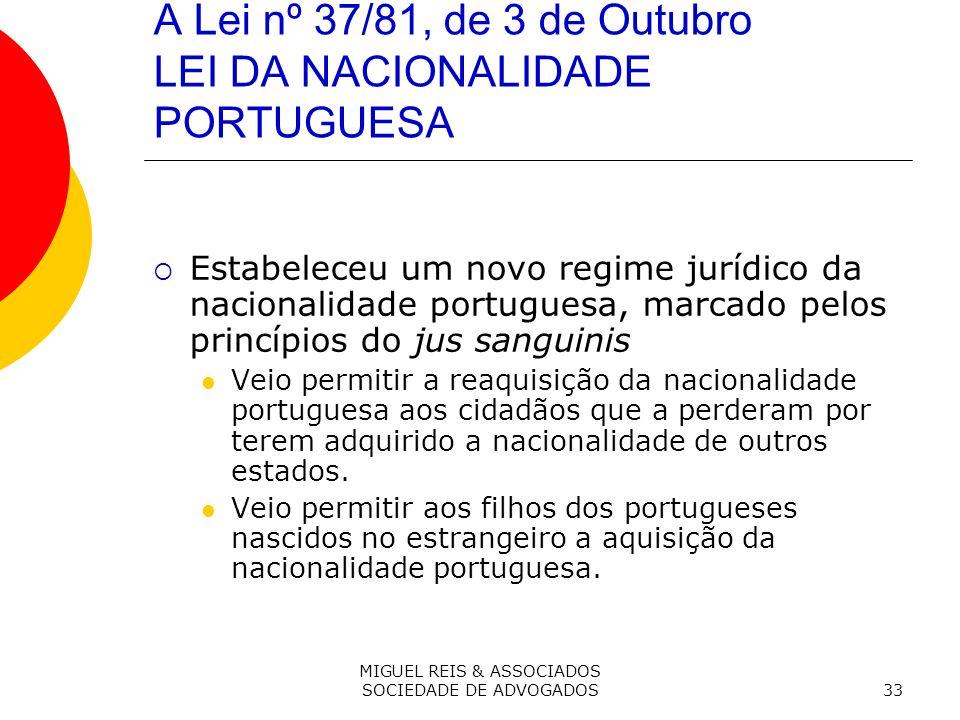 MIGUEL REIS & ASSOCIADOS SOCIEDADE DE ADVOGADOS33 A Lei nº 37/81, de 3 de Outubro LEI DA NACIONALIDADE PORTUGUESA Estabeleceu um novo regime jurídico da nacionalidade portuguesa, marcado pelos princípios do jus sanguinis Veio permitir a reaquisição da nacionalidade portuguesa aos cidadãos que a perderam por terem adquirido a nacionalidade de outros estados.