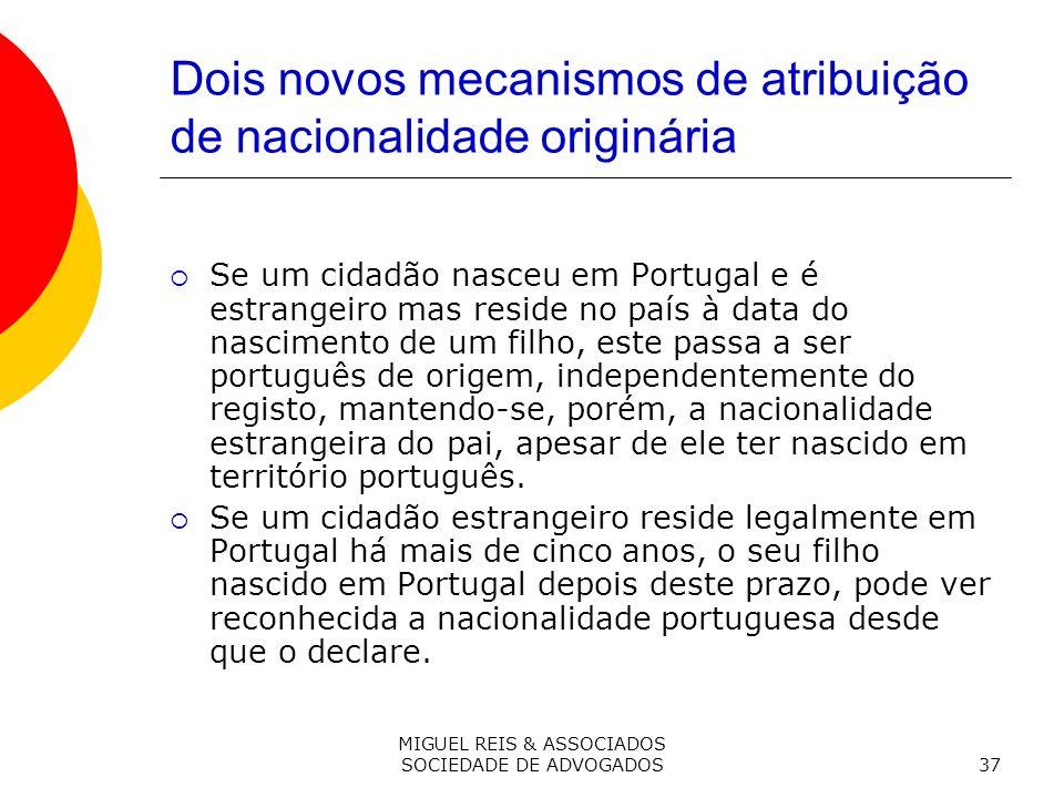 MIGUEL REIS & ASSOCIADOS SOCIEDADE DE ADVOGADOS37 Dois novos mecanismos de atribuição de nacionalidade originária Se um cidadão nasceu em Portugal e é estrangeiro mas reside no país à data do nascimento de um filho, este passa a ser português de origem, independentemente do registo, mantendo-se, porém, a nacionalidade estrangeira do pai, apesar de ele ter nascido em território português.
