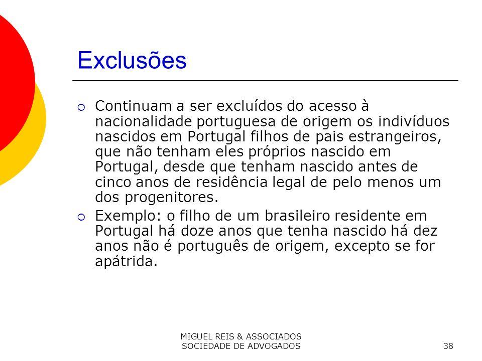 MIGUEL REIS & ASSOCIADOS SOCIEDADE DE ADVOGADOS38 Exclusões Continuam a ser excluídos do acesso à nacionalidade portuguesa de origem os indivíduos nascidos em Portugal filhos de pais estrangeiros, que não tenham eles próprios nascido em Portugal, desde que tenham nascido antes de cinco anos de residência legal de pelo menos um dos progenitores.