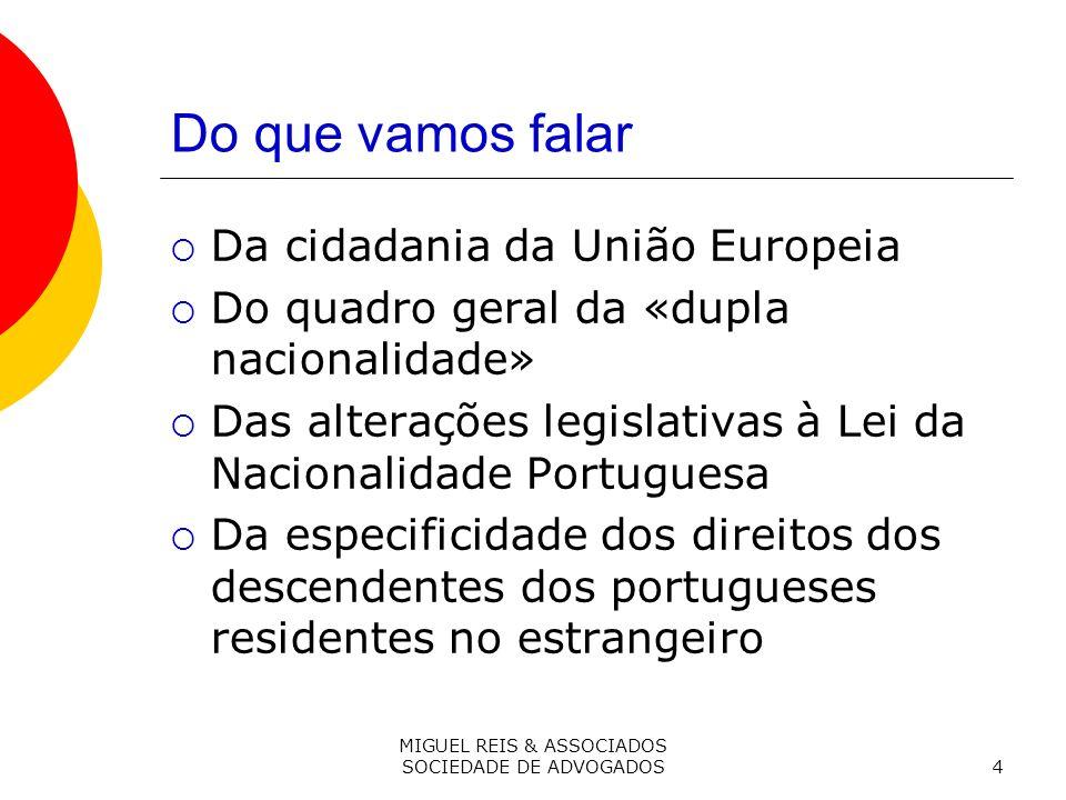 MIGUEL REIS & ASSOCIADOS SOCIEDADE DE ADVOGADOS4 Do que vamos falar Da cidadania da União Europeia Do quadro geral da «dupla nacionalidade» Das alterações legislativas à Lei da Nacionalidade Portuguesa Da especificidade dos direitos dos descendentes dos portugueses residentes no estrangeiro