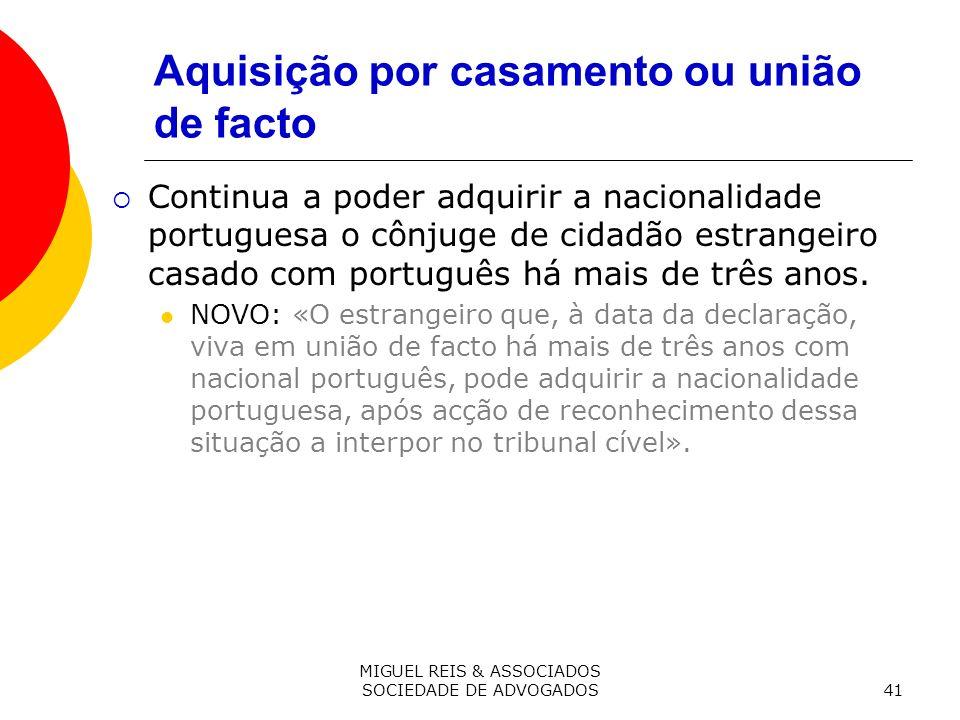 MIGUEL REIS & ASSOCIADOS SOCIEDADE DE ADVOGADOS41 Aquisição por casamento ou união de facto Continua a poder adquirir a nacionalidade portuguesa o cônjuge de cidadão estrangeiro casado com português há mais de três anos.