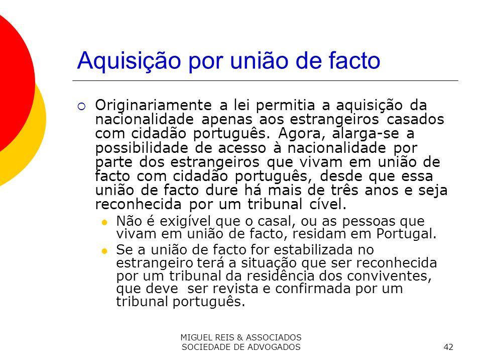 MIGUEL REIS & ASSOCIADOS SOCIEDADE DE ADVOGADOS42 Aquisição por união de facto Originariamente a lei permitia a aquisição da nacionalidade apenas aos estrangeiros casados com cidadão português.