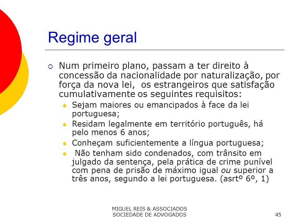 MIGUEL REIS & ASSOCIADOS SOCIEDADE DE ADVOGADOS45 Regime geral Num primeiro plano, passam a ter direito à concessão da nacionalidade por naturalização, por força da nova lei, os estrangeiros que satisfação cumulativamente os seguintes requisitos: Sejam maiores ou emancipados à face da lei portuguesa; Residam legalmente em território português, há pelo menos 6 anos; Conheçam suficientemente a língua portuguesa; Não tenham sido condenados, com trânsito em julgado da sentença, pela prática de crime punível com pena de prisão de máximo igual ou superior a três anos, segundo a lei portuguesa.