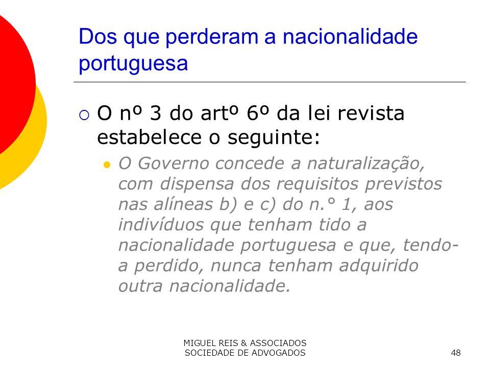 MIGUEL REIS & ASSOCIADOS SOCIEDADE DE ADVOGADOS48 Dos que perderam a nacionalidade portuguesa O nº 3 do artº 6º da lei revista estabelece o seguinte: O Governo concede a naturalização, com dispensa dos requisitos previstos nas alíneas b) e c) do n.° 1, aos indivíduos que tenham tido a nacionalidade portuguesa e que, tendo- a perdido, nunca tenham adquirido outra nacionalidade.