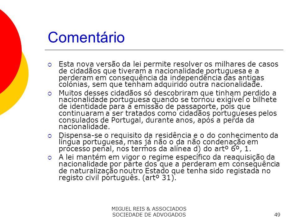 MIGUEL REIS & ASSOCIADOS SOCIEDADE DE ADVOGADOS49 Comentário Esta nova versão da lei permite resolver os milhares de casos de cidadãos que tiveram a nacionalidade portuguesa e a perderam em consequência da independência das antigas colónias, sem que tenham adquirido outra nacionalidade.