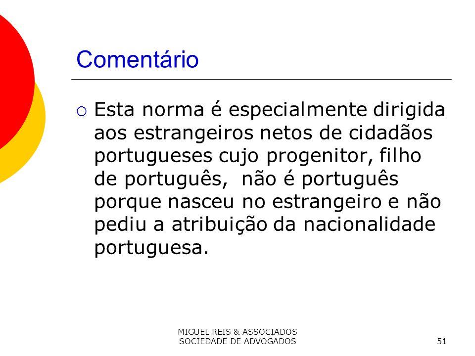 MIGUEL REIS & ASSOCIADOS SOCIEDADE DE ADVOGADOS51 Comentário Esta norma é especialmente dirigida aos estrangeiros netos de cidadãos portugueses cujo progenitor, filho de português, não é português porque nasceu no estrangeiro e não pediu a atribuição da nacionalidade portuguesa.