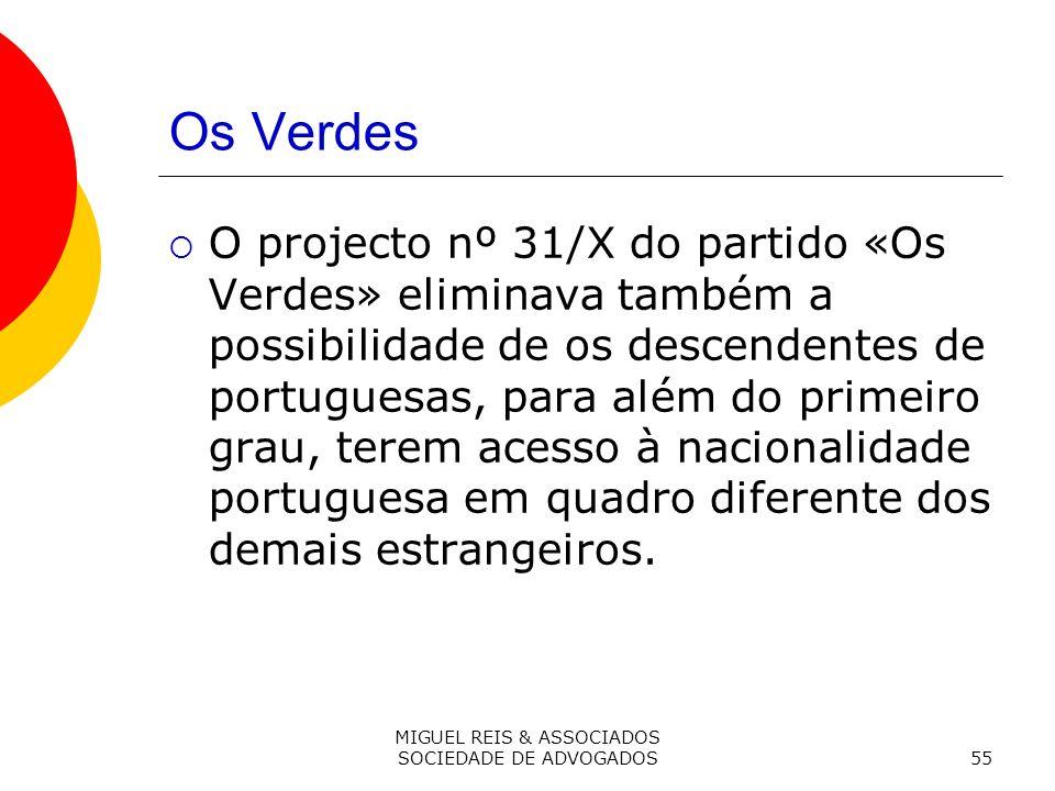 MIGUEL REIS & ASSOCIADOS SOCIEDADE DE ADVOGADOS55 Os Verdes O projecto nº 31/X do partido «Os Verdes» eliminava também a possibilidade de os descendentes de portuguesas, para além do primeiro grau, terem acesso à nacionalidade portuguesa em quadro diferente dos demais estrangeiros.