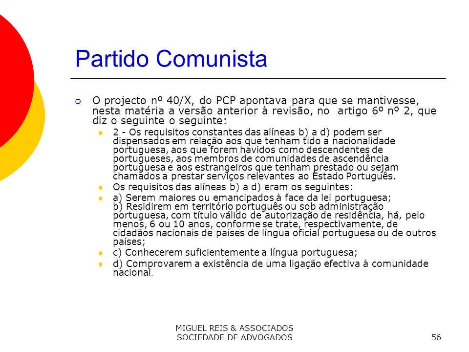 MIGUEL REIS & ASSOCIADOS SOCIEDADE DE ADVOGADOS56 Partido Comunista O projecto nº 40/X, do PCP apontava para que se mantivesse, nesta matéria a versão anterior à revisão, no artigo 6º nº 2, que diz o seguinte o seguinte: 2 - Os requisitos constantes das alíneas b) a d) podem ser dispensados em relação aos que tenham tido a nacionalidade portuguesa, aos que forem havidos como descendentes de portugueses, aos membros de comunidades de ascendência portuguesa e aos estrangeiros que tenham prestado ou sejam chamados a prestar serviços relevantes ao Estado Português.