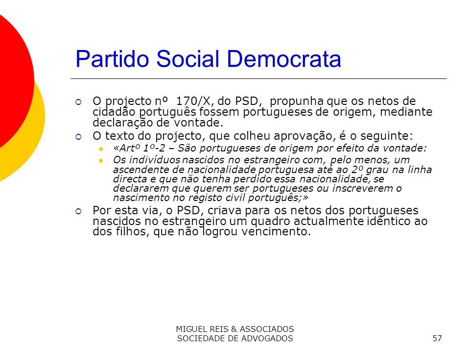 MIGUEL REIS & ASSOCIADOS SOCIEDADE DE ADVOGADOS57 Partido Social Democrata O projecto nº 170/X, do PSD, propunha que os netos de cidadão português fossem portugueses de origem, mediante declaração de vontade.