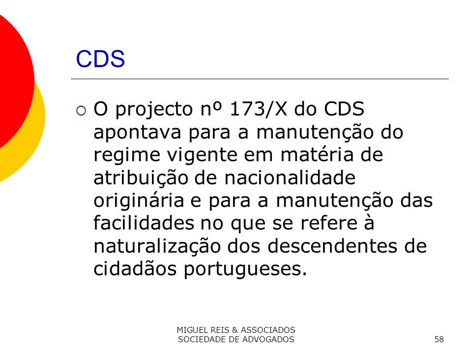 MIGUEL REIS & ASSOCIADOS SOCIEDADE DE ADVOGADOS58 CDS O projecto nº 173/X do CDS apontava para a manutenção do regime vigente em matéria de atribuição de nacionalidade originária e para a manutenção das facilidades no que se refere à naturalização dos descendentes de cidadãos portugueses.