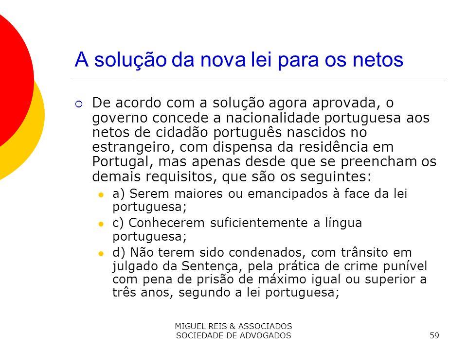 MIGUEL REIS & ASSOCIADOS SOCIEDADE DE ADVOGADOS59 A solução da nova lei para os netos De acordo com a solução agora aprovada, o governo concede a nacionalidade portuguesa aos netos de cidadão português nascidos no estrangeiro, com dispensa da residência em Portugal, mas apenas desde que se preencham os demais requisitos, que são os seguintes: a) Serem maiores ou emancipados à face da lei portuguesa; c) Conhecerem suficientemente a língua portuguesa; d) Não terem sido condenados, com trânsito em julgado da Sentença, pela prática de crime punível com pena de prisão de máximo igual ou superior a três anos, segundo a lei portuguesa;