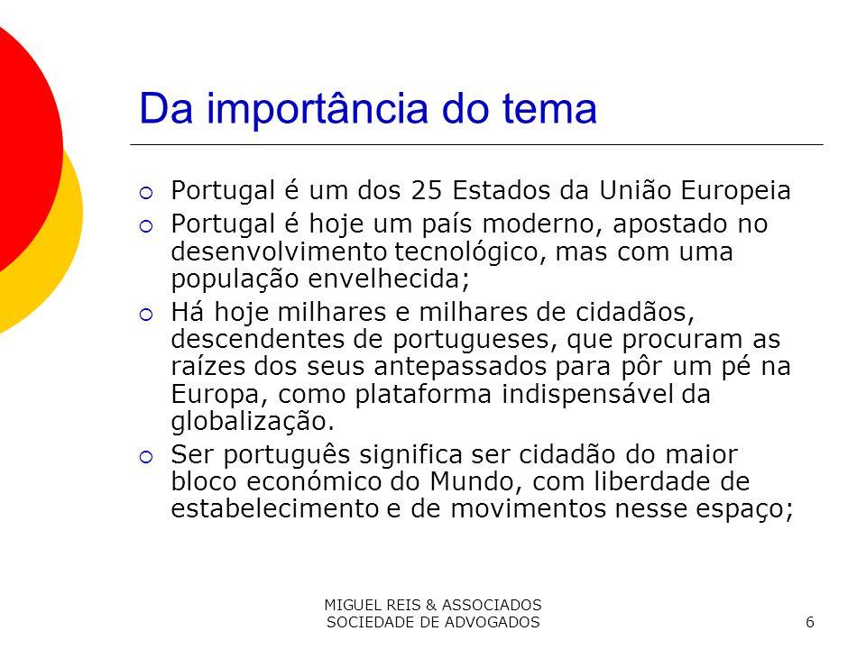 MIGUEL REIS & ASSOCIADOS SOCIEDADE DE ADVOGADOS6 Da importância do tema Portugal é um dos 25 Estados da União Europeia Portugal é hoje um país moderno, apostado no desenvolvimento tecnológico, mas com uma população envelhecida; Há hoje milhares e milhares de cidadãos, descendentes de portugueses, que procuram as raízes dos seus antepassados para pôr um pé na Europa, como plataforma indispensável da globalização.