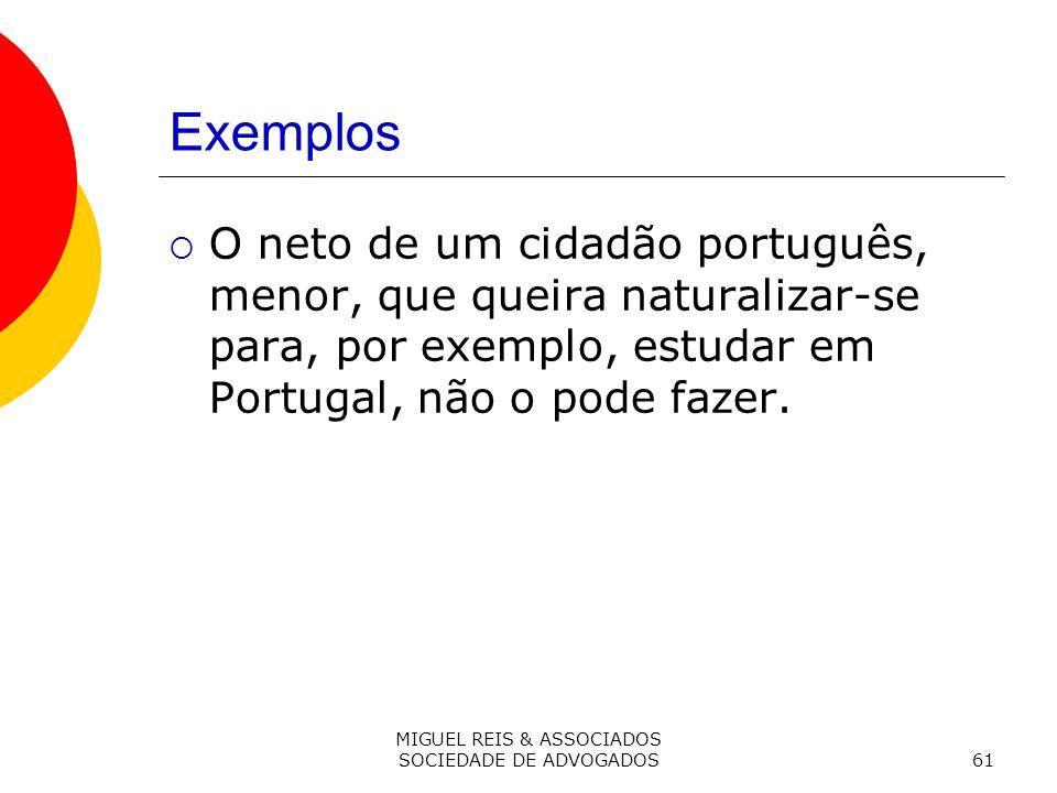 MIGUEL REIS & ASSOCIADOS SOCIEDADE DE ADVOGADOS61 Exemplos O neto de um cidadão português, menor, que queira naturalizar-se para, por exemplo, estudar em Portugal, não o pode fazer.