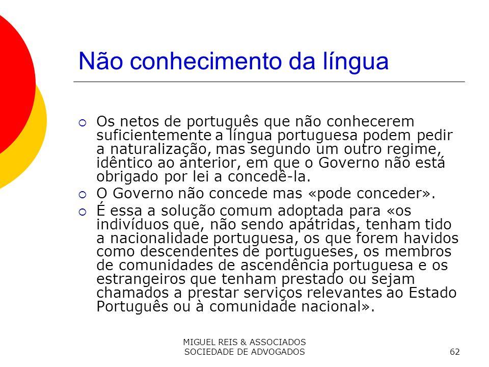 MIGUEL REIS & ASSOCIADOS SOCIEDADE DE ADVOGADOS62 Não conhecimento da língua Os netos de português que não conhecerem suficientemente a língua portuguesa podem pedir a naturalização, mas segundo um outro regime, idêntico ao anterior, em que o Governo não está obrigado por lei a concedê-la.