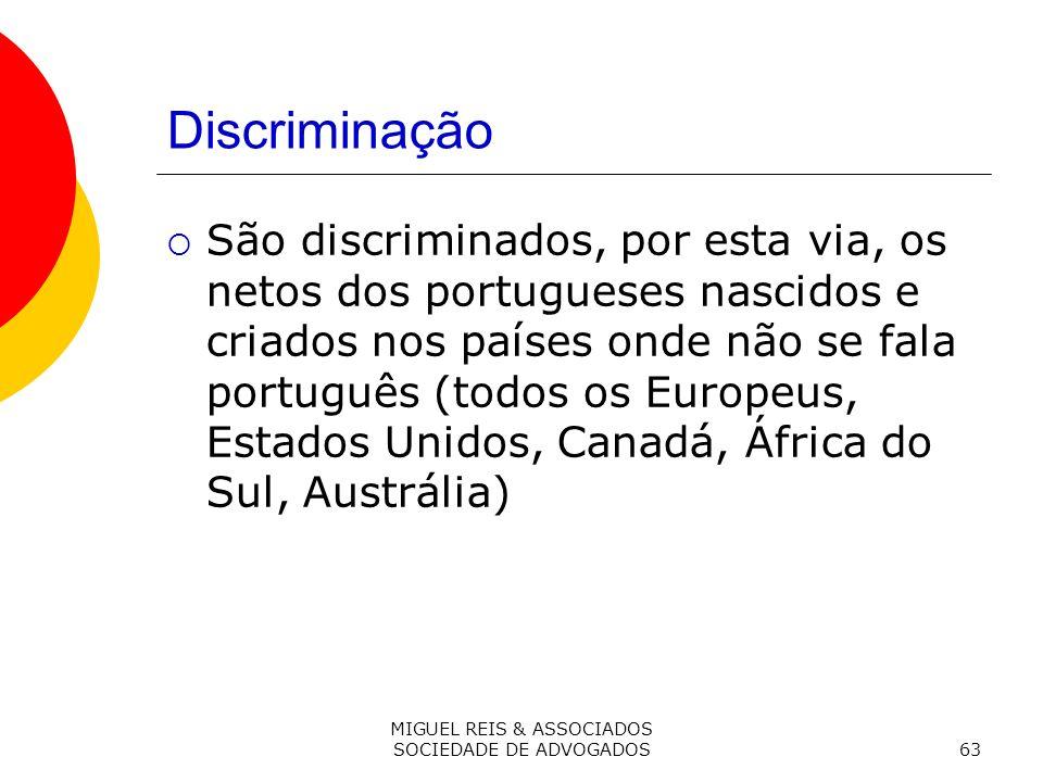 MIGUEL REIS & ASSOCIADOS SOCIEDADE DE ADVOGADOS63 Discriminação São discriminados, por esta via, os netos dos portugueses nascidos e criados nos países onde não se fala português (todos os Europeus, Estados Unidos, Canadá, África do Sul, Austrália)