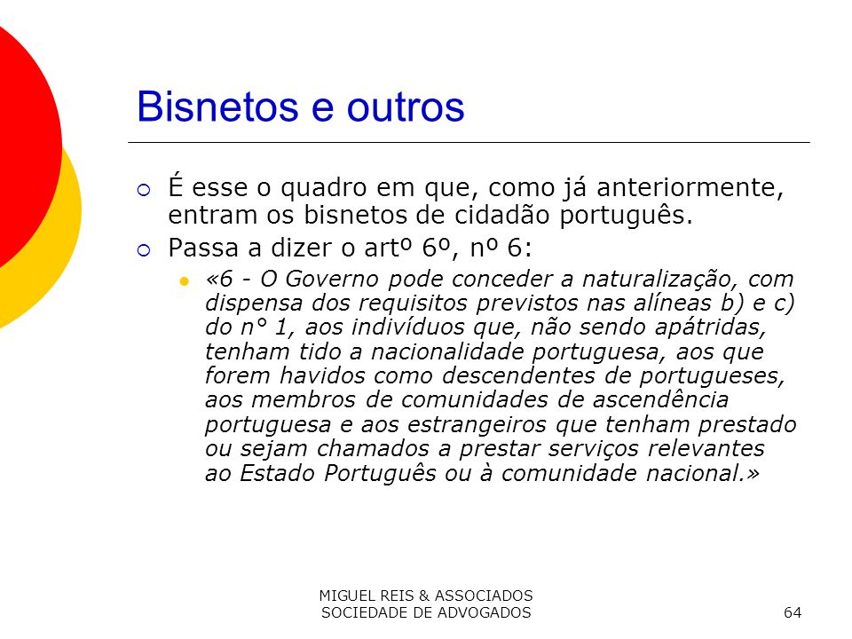 MIGUEL REIS & ASSOCIADOS SOCIEDADE DE ADVOGADOS64 Bisnetos e outros É esse o quadro em que, como já anteriormente, entram os bisnetos de cidadão português.