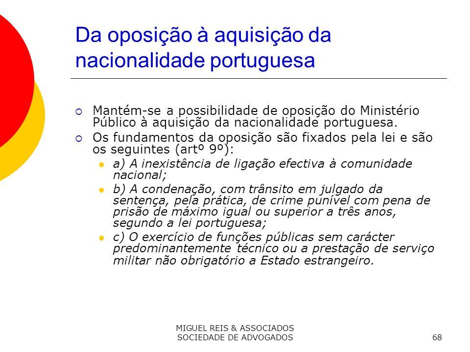 MIGUEL REIS & ASSOCIADOS SOCIEDADE DE ADVOGADOS68 Da oposição à aquisição da nacionalidade portuguesa Mantém-se a possibilidade de oposição do Ministério Público à aquisição da nacionalidade portuguesa.