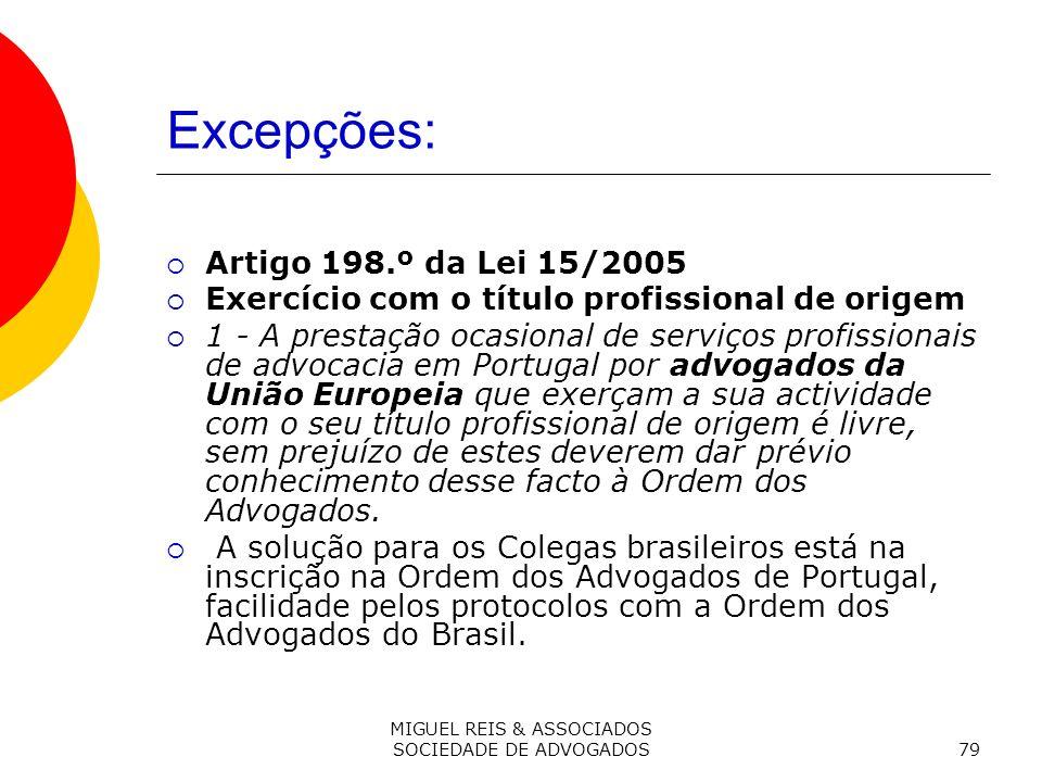 MIGUEL REIS & ASSOCIADOS SOCIEDADE DE ADVOGADOS79 Excepções: Artigo 198.º da Lei 15/2005 Exercício com o título profissional de origem 1 - A prestação ocasional de serviços profissionais de advocacia em Portugal por advogados da União Europeia que exerçam a sua actividade com o seu título profissional de origem é livre, sem prejuízo de estes deverem dar prévio conhecimento desse facto à Ordem dos Advogados.