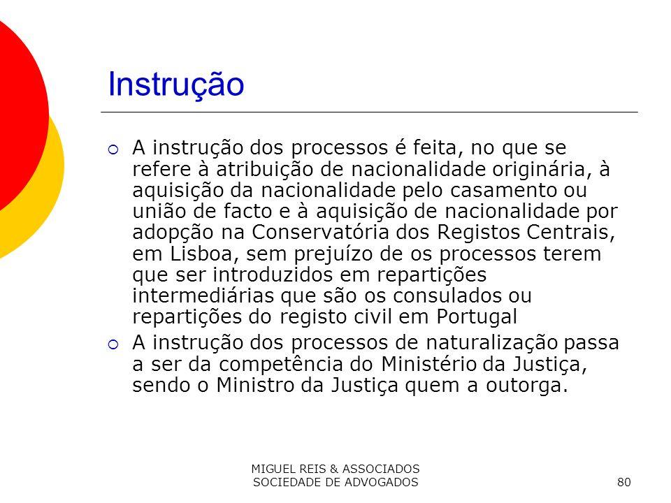 MIGUEL REIS & ASSOCIADOS SOCIEDADE DE ADVOGADOS80 Instrução A instrução dos processos é feita, no que se refere à atribuição de nacionalidade originária, à aquisição da nacionalidade pelo casamento ou união de facto e à aquisição de nacionalidade por adopção na Conservatória dos Registos Centrais, em Lisboa, sem prejuízo de os processos terem que ser introduzidos em repartições intermediárias que são os consulados ou repartições do registo civil em Portugal A instrução dos processos de naturalização passa a ser da competência do Ministério da Justiça, sendo o Ministro da Justiça quem a outorga.