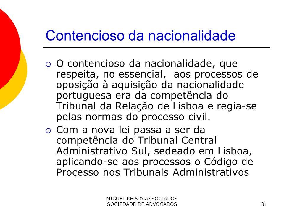 MIGUEL REIS & ASSOCIADOS SOCIEDADE DE ADVOGADOS81 Contencioso da nacionalidade O contencioso da nacionalidade, que respeita, no essencial, aos processos de oposição à aquisição da nacionalidade portuguesa era da competência do Tribunal da Relação de Lisboa e regia-se pelas normas do processo civil.