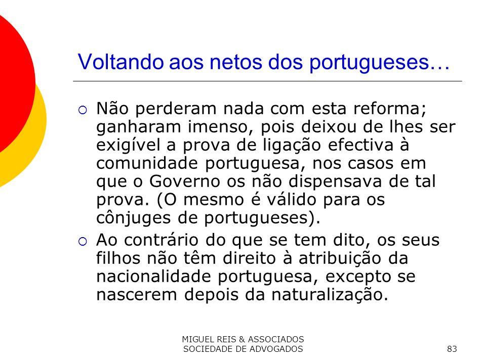 MIGUEL REIS & ASSOCIADOS SOCIEDADE DE ADVOGADOS83 Voltando aos netos dos portugueses… Não perderam nada com esta reforma; ganharam imenso, pois deixou de lhes ser exigível a prova de ligação efectiva à comunidade portuguesa, nos casos em que o Governo os não dispensava de tal prova.