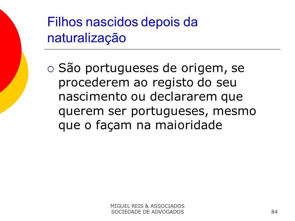 MIGUEL REIS & ASSOCIADOS SOCIEDADE DE ADVOGADOS84 Filhos nascidos depois da naturalização São portugueses de origem, se procederem ao registo do seu nascimento ou declararem que querem ser portugueses, mesmo que o façam na maioridade