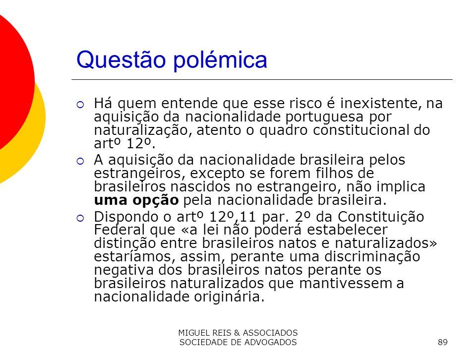 MIGUEL REIS & ASSOCIADOS SOCIEDADE DE ADVOGADOS89 Questão polémica Há quem entende que esse risco é inexistente, na aquisição da nacionalidade portuguesa por naturalização, atento o quadro constitucional do artº 12º.