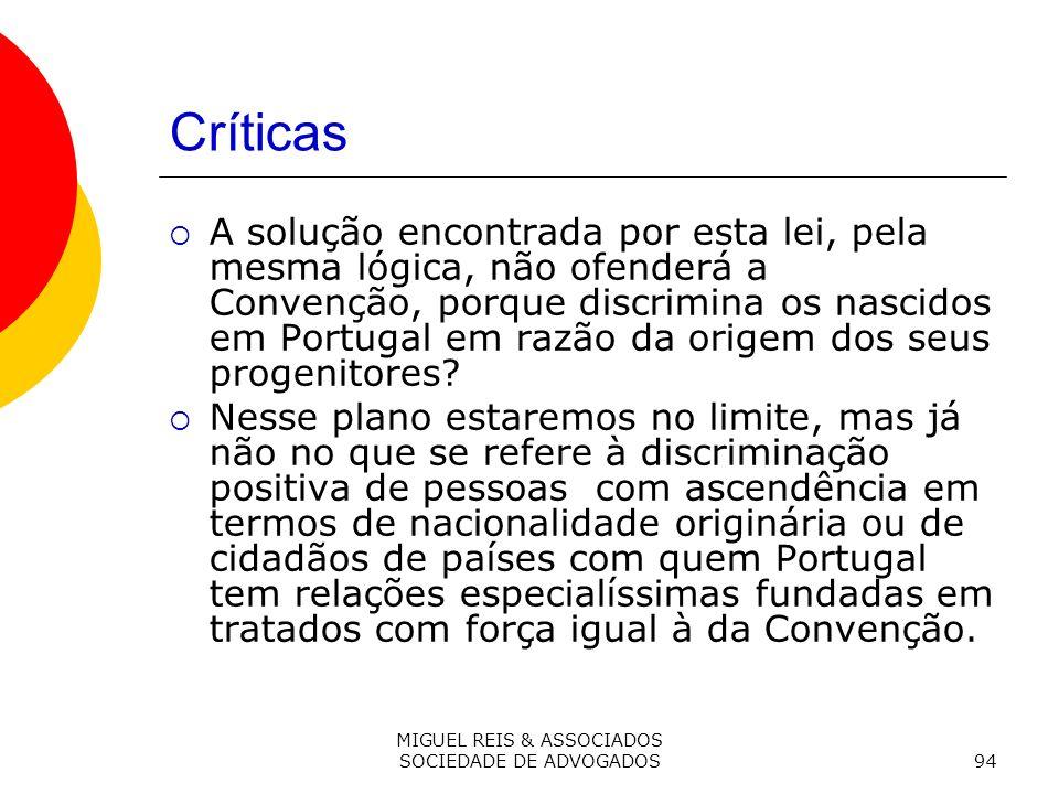 MIGUEL REIS & ASSOCIADOS SOCIEDADE DE ADVOGADOS94 Críticas A solução encontrada por esta lei, pela mesma lógica, não ofenderá a Convenção, porque discrimina os nascidos em Portugal em razão da origem dos seus progenitores.