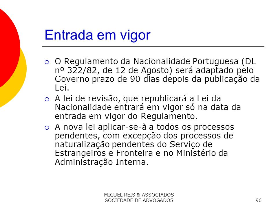 MIGUEL REIS & ASSOCIADOS SOCIEDADE DE ADVOGADOS96 Entrada em vigor O Regulamento da Nacionalidade Portuguesa (DL nº 322/82, de 12 de Agosto) será adaptado pelo Governo prazo de 90 dias depois da publicação da Lei.