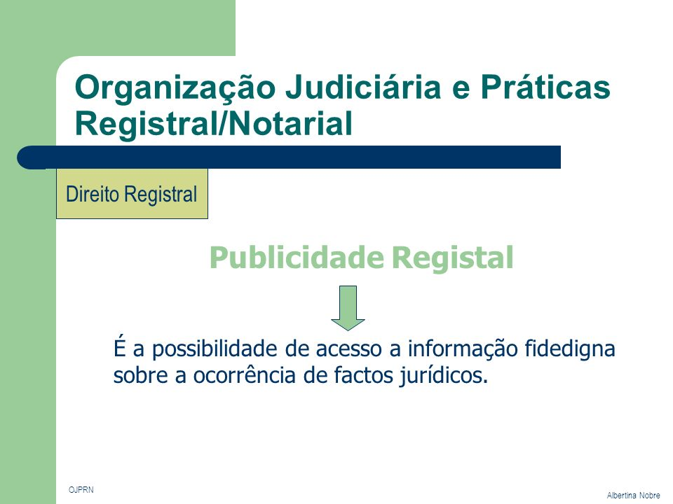 Organização Judiciária e Práticas Registral/Notarial OJPRN Albertina Nobre Direito Registral É a possibilidade de acesso a informação fidedigna sobre