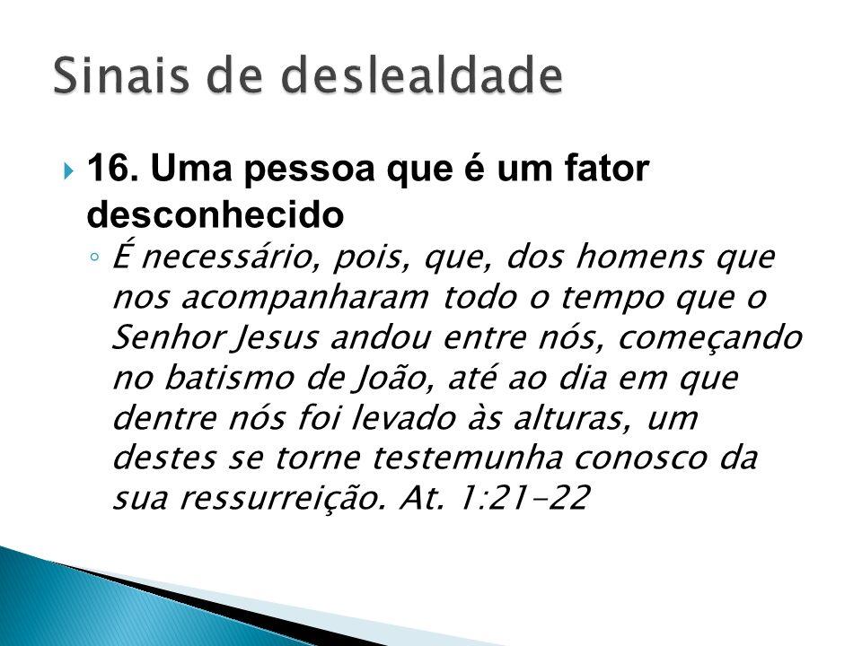 16. Uma pessoa que é um fator desconhecido É necessário, pois, que, dos homens que nos acompanharam todo o tempo que o Senhor Jesus andou entre nós, c