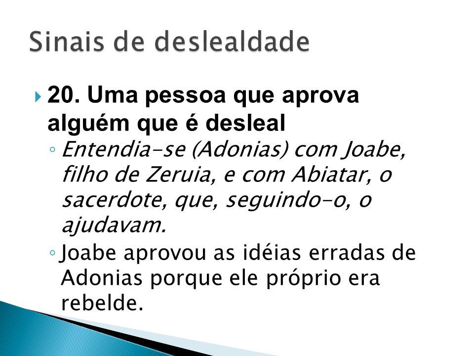 20. Uma pessoa que aprova alguém que é desleal Entendia-se (Adonias) com Joabe, filho de Zeruia, e com Abiatar, o sacerdote, que, seguindo-o, o ajudav