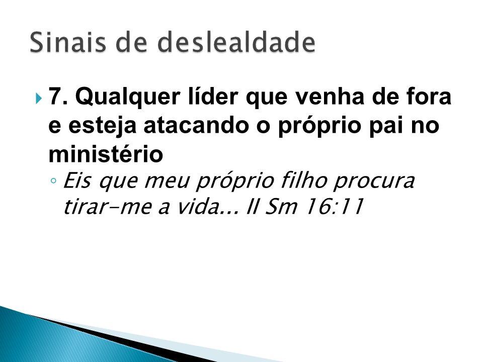 7. Qualquer líder que venha de fora e esteja atacando o próprio pai no ministério Eis que meu próprio filho procura tirar-me a vida... II Sm 16:11