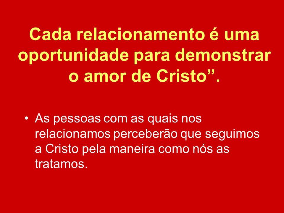 Cada relacionamento é uma oportunidade para demonstrar o amor de Cristo. As pessoas com as quais nos relacionamos perceberão que seguimos a Cristo pel