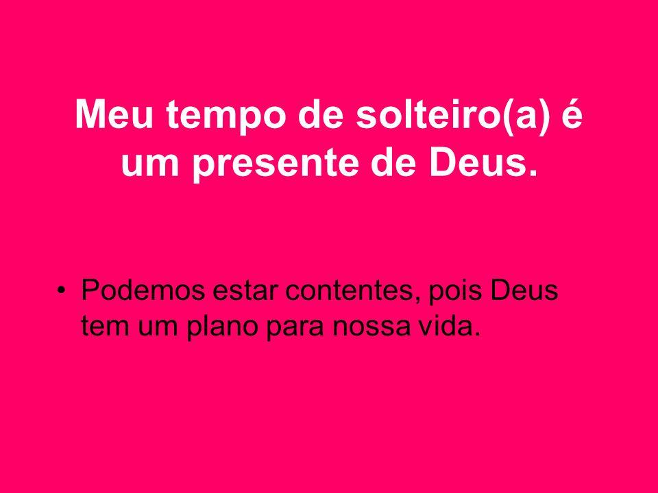 Meu tempo de solteiro(a) é um presente de Deus. Podemos estar contentes, pois Deus tem um plano para nossa vida.
