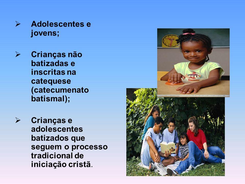 Adolescentes e jovens; Crianças não batizadas e inscritas na catequese (catecumenato batismal); Crianças e adolescentes batizados que seguem o process