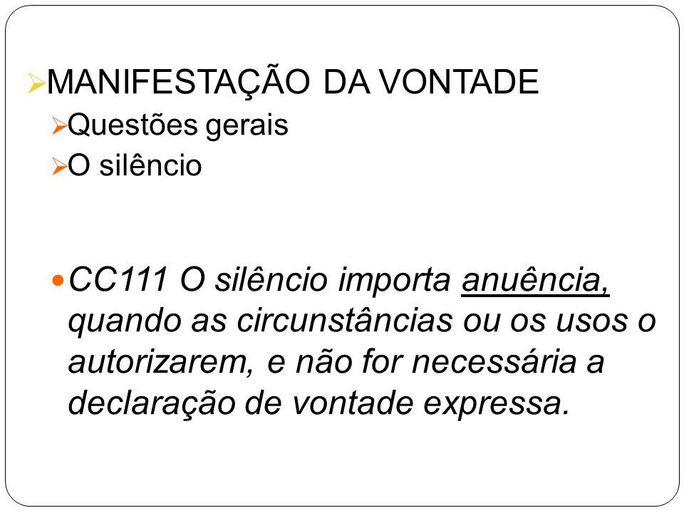 MANIFESTAÇÃO DA VONTADE Questões gerais O silêncio CC111 O silêncio importa anuência, quando as circunstâncias ou os usos o autorizarem, e não for nec