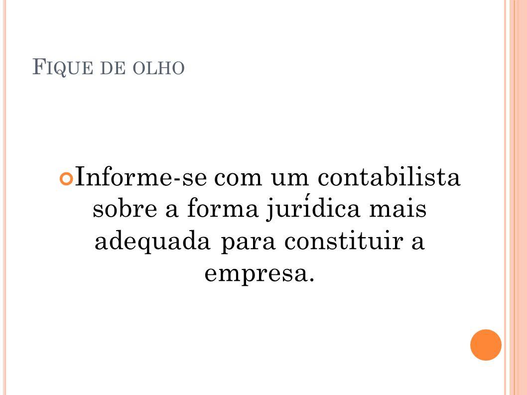 F IQUE DE OLHO Informe-se com um contabilista sobre a forma juridica mais adequada para constituir a empresa.